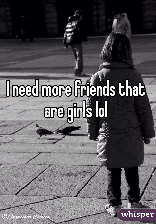 I need more friends that are girls lol