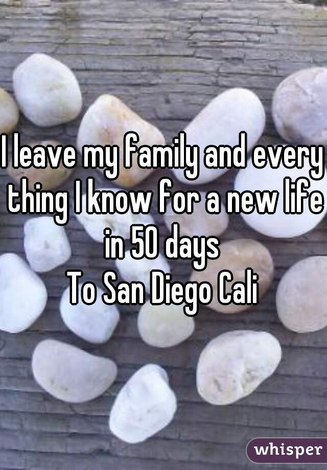 I leave my family and every thing I know for a new life in 50 days  To San Diego Cali