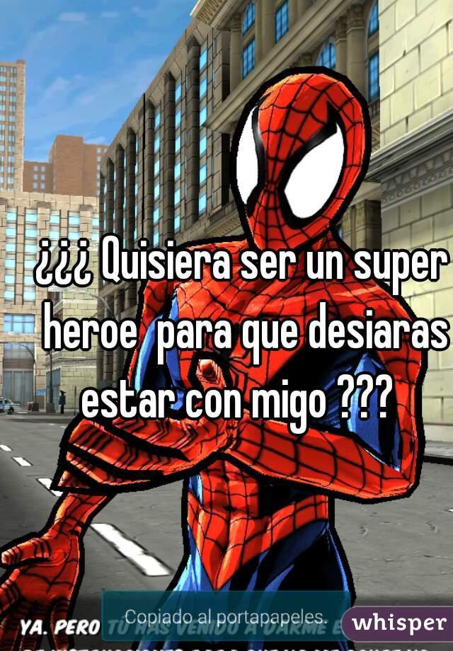¿¿¿ Quisiera ser un super heroe  para que desiaras estar con migo ???