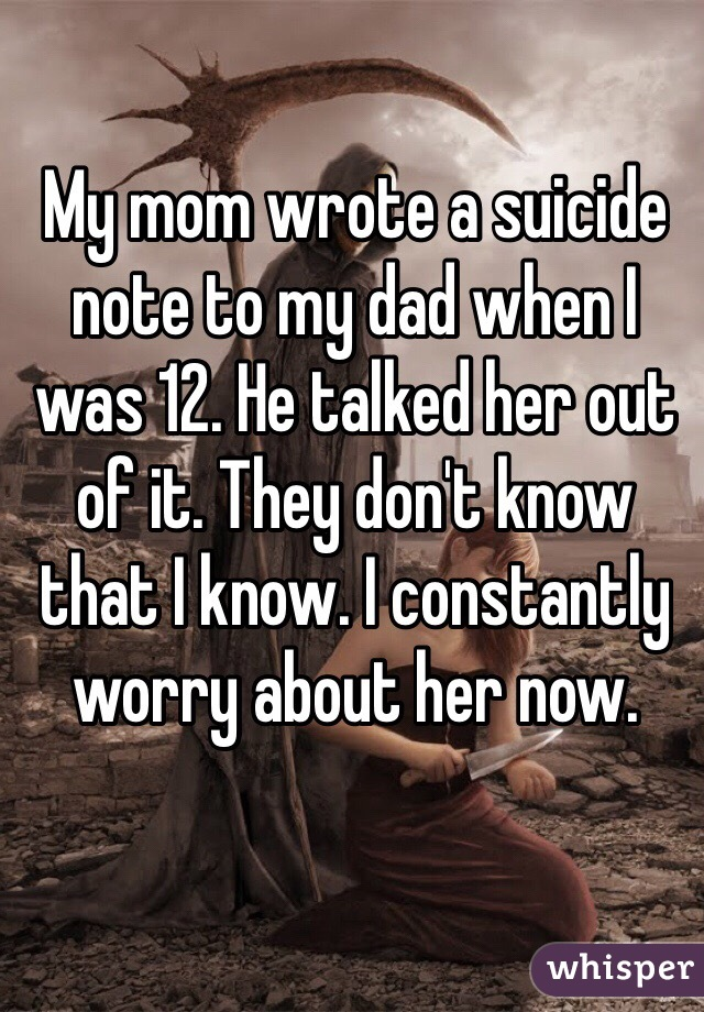 My mom wrote a suicide note to my dad when I was 12. He talked her out of it. They don't know that I know. I constantly worry about her now.