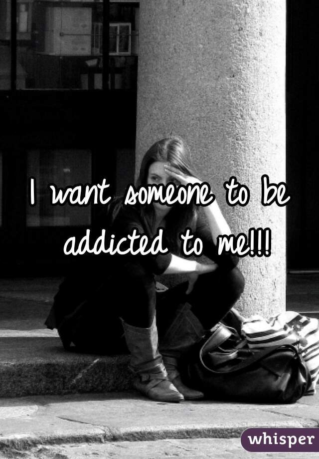 I want someone to be addicted to me!!!