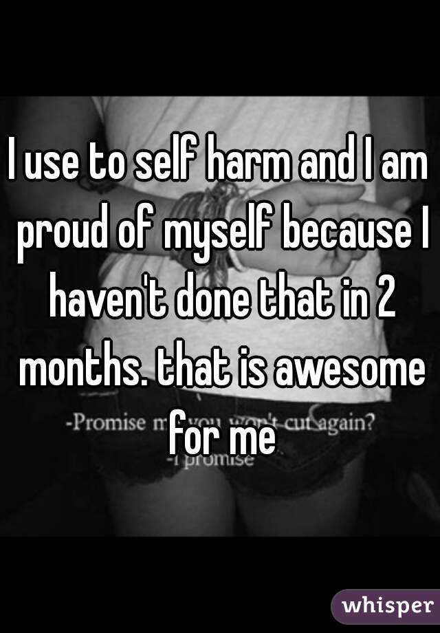 I use to self harm and I am proud of myself because I haven't done that in 2 months. that is awesome for me