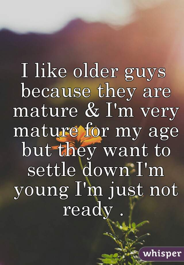 I like older guys because they are mature & I'm very mature for my age but they want to settle down I'm young I'm just not ready .