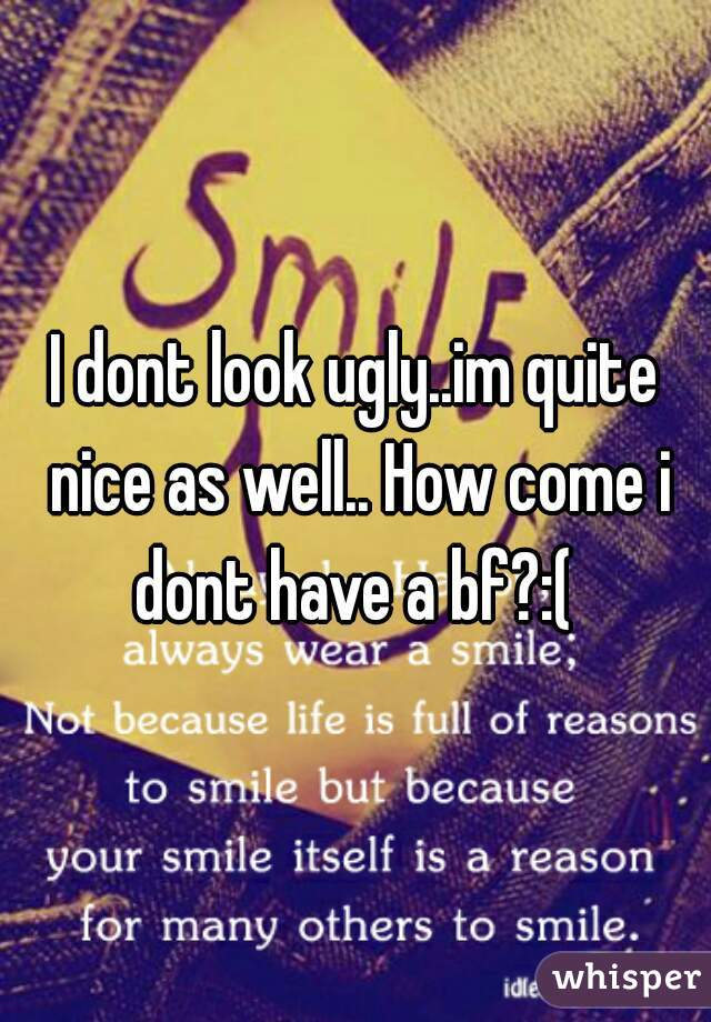 I dont look ugly..im quite nice as well.. How come i dont have a bf?:(