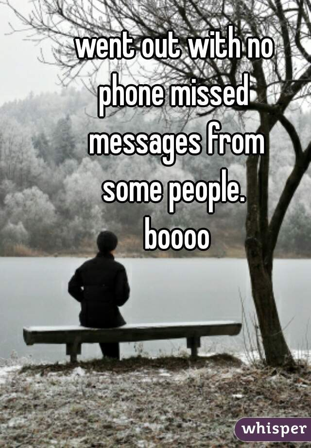went out with no  phone missed  messages from some people.  boooo