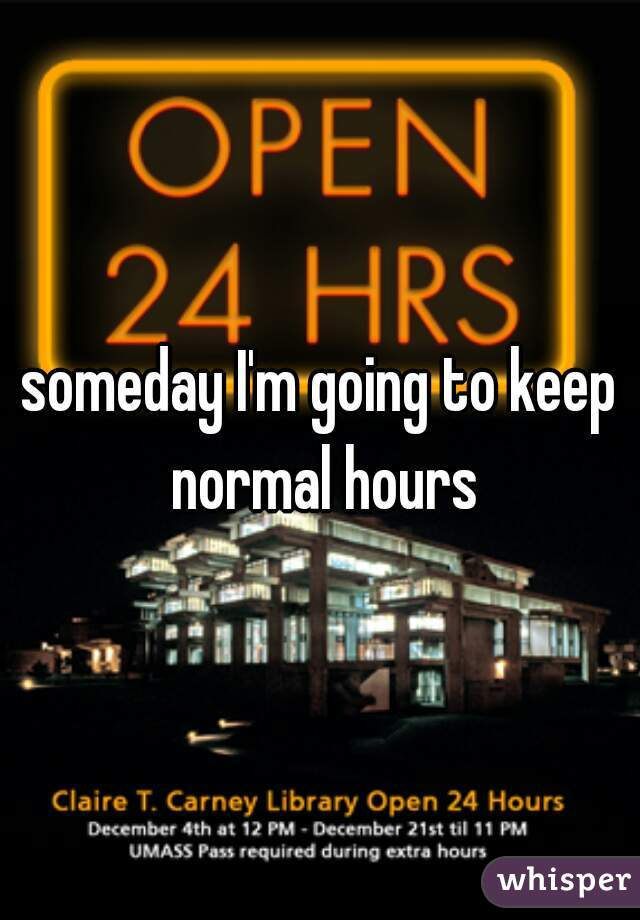 someday I'm going to keep normal hours