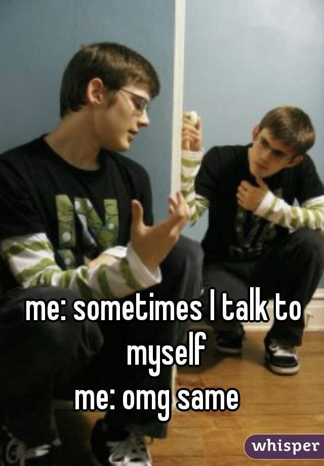 me: sometimes I talk to myself  me: omg same