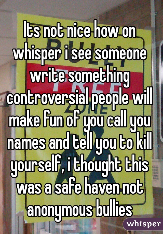 Its not nice how on whisper i see someone write something controversial people will make fun of you call you names and tell you to kill yourself, i thought this was a safe haven not anonymous bullies
