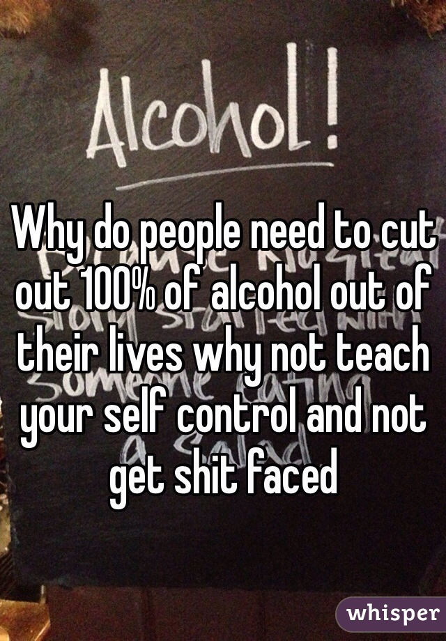 Why do people need to cut out 100% of alcohol out of their lives why not teach your self control and not get shit faced