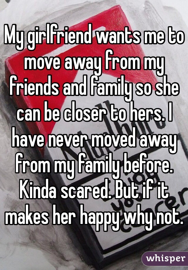 My girlfriend wants me to move away from my friends and family so she can be closer to hers. I have never moved away from my family before. Kinda scared. But if it makes her happy why not.