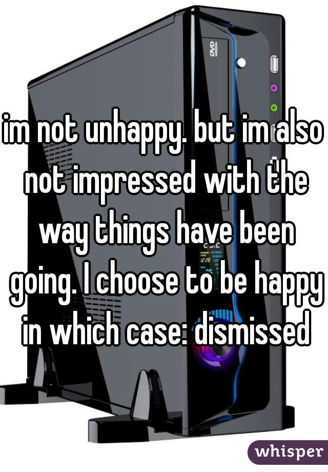 im not unhappy. but im also not impressed with the way things have been going. I choose to be happy in which case: dismissed