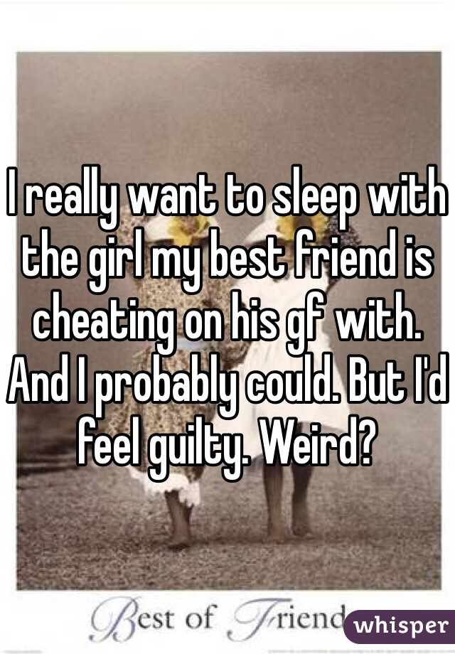 I really want to sleep with the girl my best friend is cheating on his gf with. And I probably could. But I'd feel guilty. Weird?