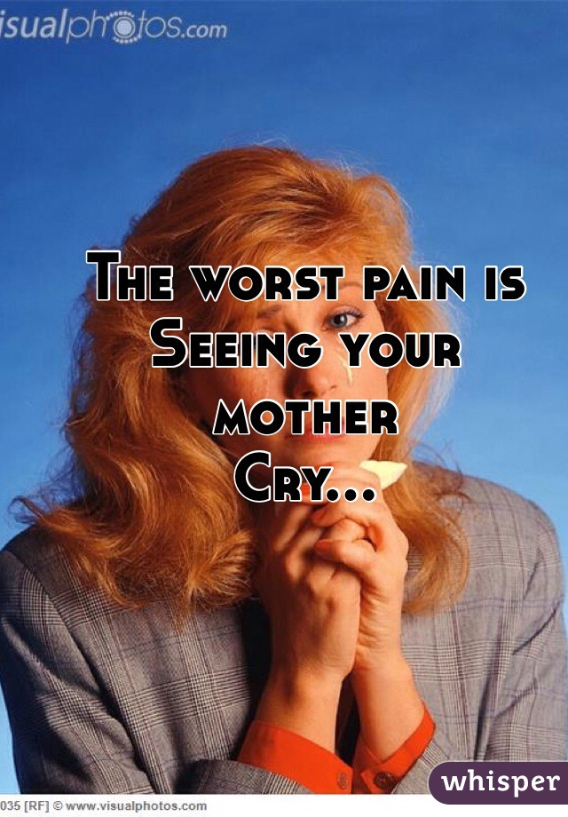 The worst pain is  Seeing your  mother  Cry...