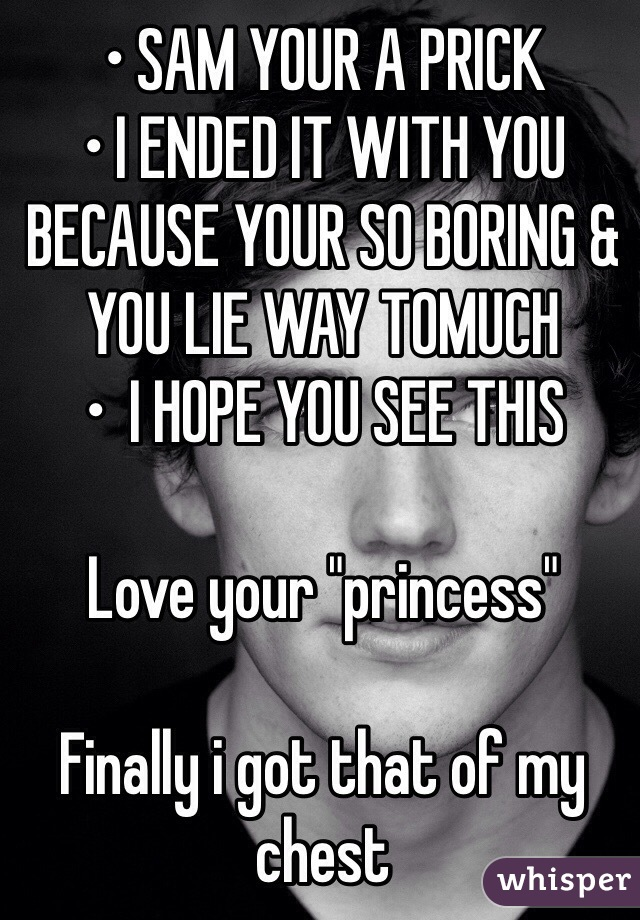 """• SAM YOUR A PRICK  • I ENDED IT WITH YOU BECAUSE YOUR SO BORING & YOU LIE WAY TOMUCH •  I HOPE YOU SEE THIS   Love your """"princess""""  Finally i got that of my chest"""