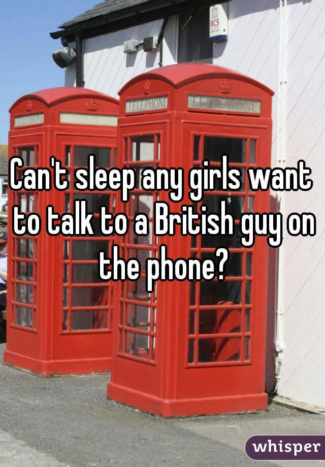 Can't sleep any girls want to talk to a British guy on the phone?