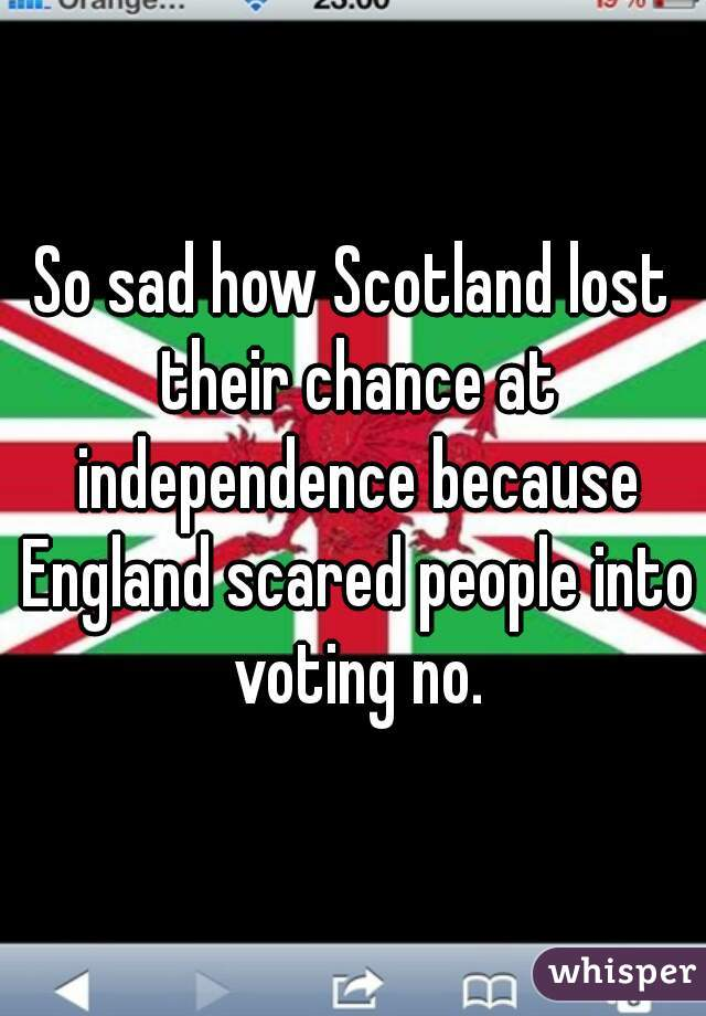 So sad how Scotland lost their chance at independence because England scared people into voting no.