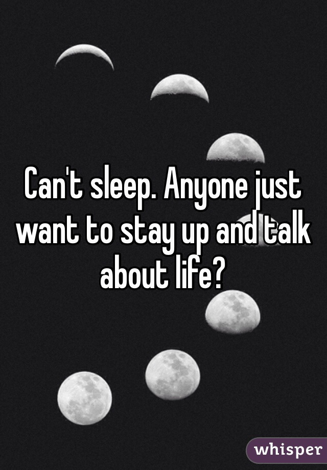 Can't sleep. Anyone just want to stay up and talk about life?