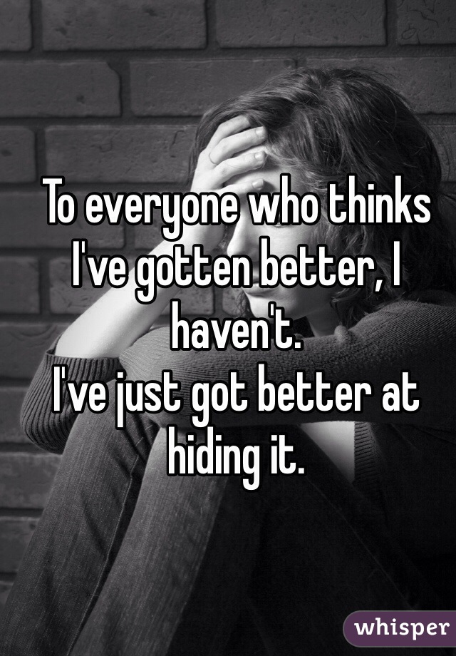 To everyone who thinks I've gotten better, I haven't.  I've just got better at hiding it.