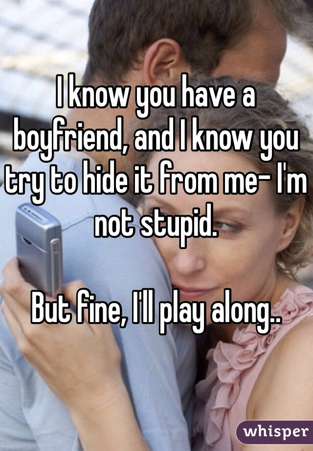 I know you have a boyfriend, and I know you try to hide it from me- I'm not stupid.   But fine, I'll play along..