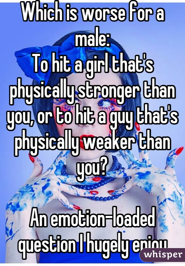 Which is worse for a male: To hit a girl that's physically stronger than you, or to hit a guy that's physically weaker than you?  An emotion-loaded question I hugely enjoy