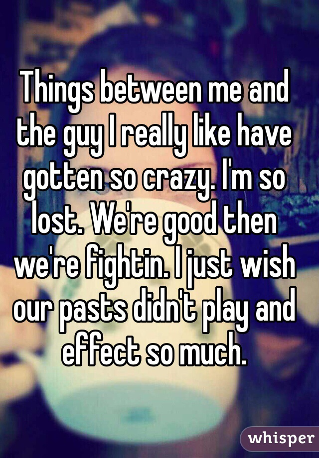 Things between me and the guy I really like have gotten so crazy. I'm so lost. We're good then we're fightin. I just wish our pasts didn't play and effect so much.