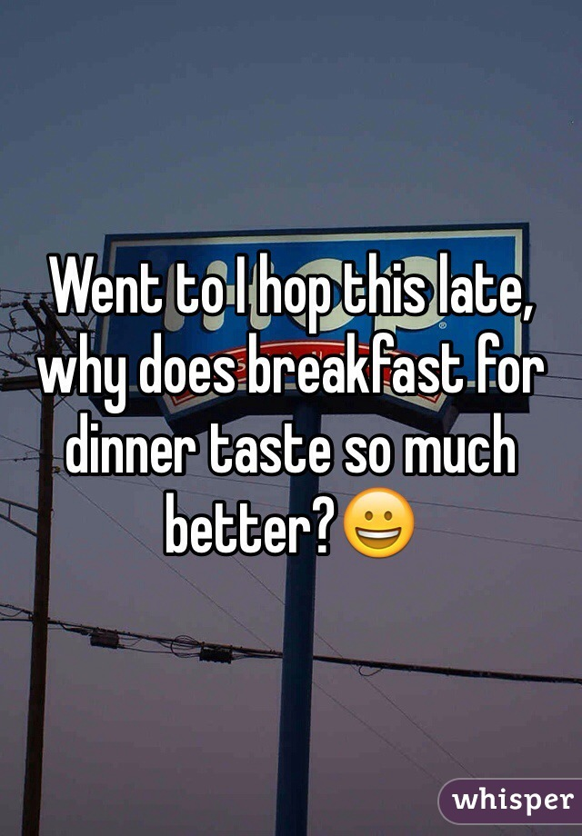 Went to I hop this late, why does breakfast for dinner taste so much better?😀