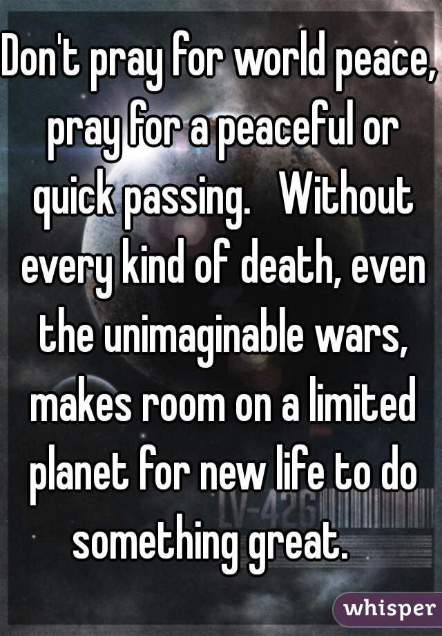 Don't pray for world peace, pray for a peaceful or quick passing.   Without every kind of death, even the unimaginable wars, makes room on a limited planet for new life to do something great.