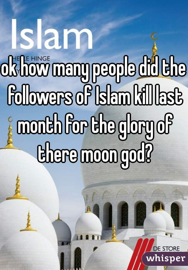 ok how many people did the followers of Islam kill last month for the glory of there moon god?