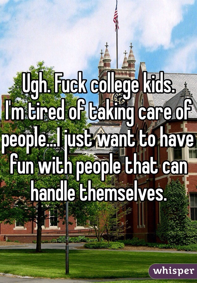 Ugh. Fuck college kids.  I'm tired of taking care of people...I just want to have fun with people that can handle themselves.