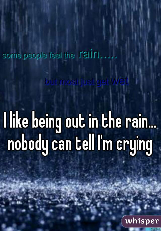 I like being out in the rain... nobody can tell I'm crying
