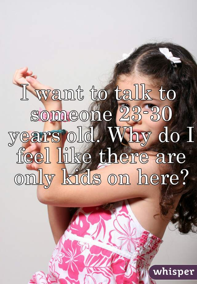 I want to talk to someone 23-30 years old. Why do I feel like there are only kids on here?