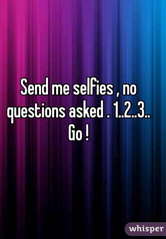 Send me selfies , no questions asked . 1..2..3.. Go !