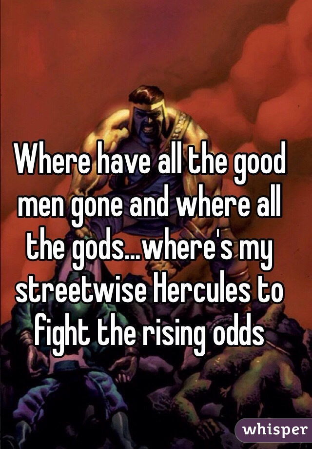 Where have all the good men gone and where all the gods...where's my streetwise Hercules to fight the rising odds