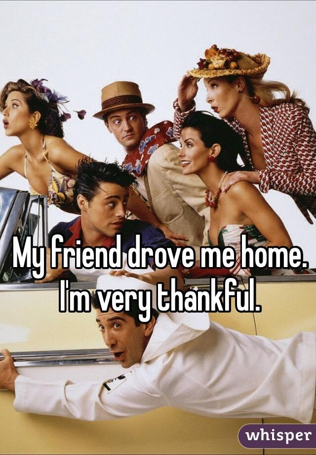 My friend drove me home. I'm very thankful.