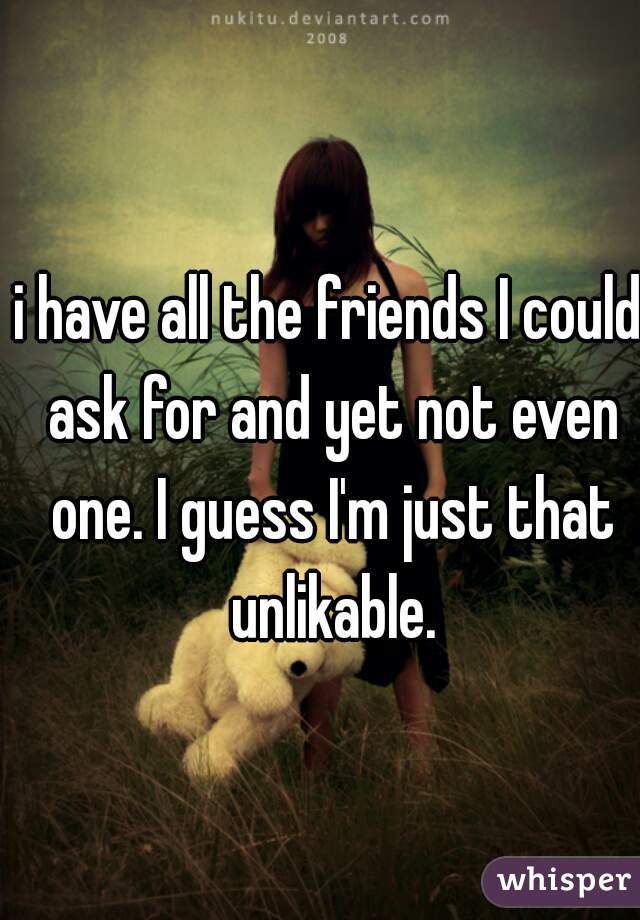 i have all the friends I could ask for and yet not even one. I guess I'm just that unlikable.