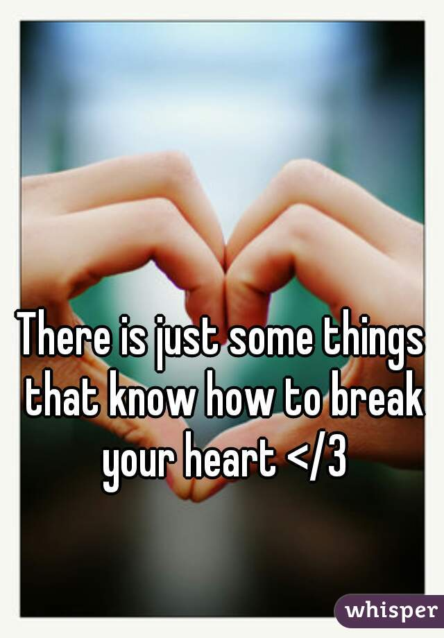 There is just some things that know how to break your heart </3