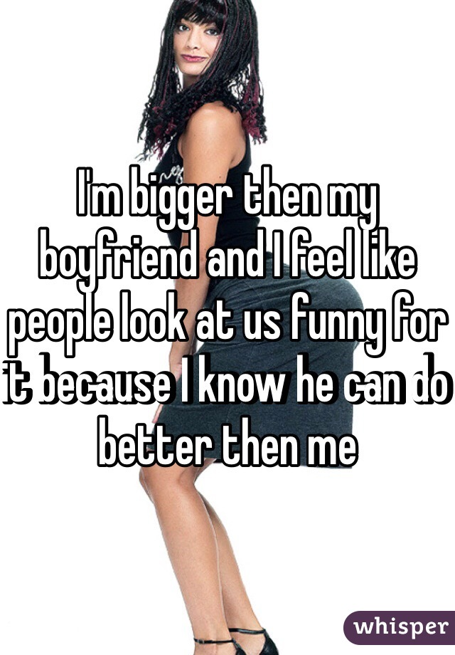 I'm bigger then my boyfriend and I feel like people look at us funny for it because I know he can do better then me