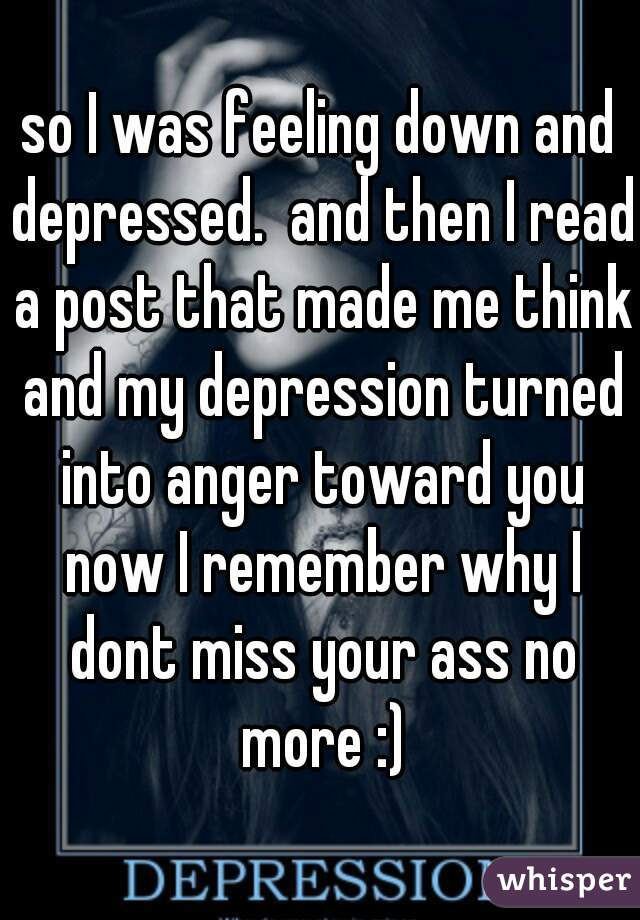 so I was feeling down and depressed.  and then I read a post that made me think and my depression turned into anger toward you now I remember why I dont miss your ass no more :)