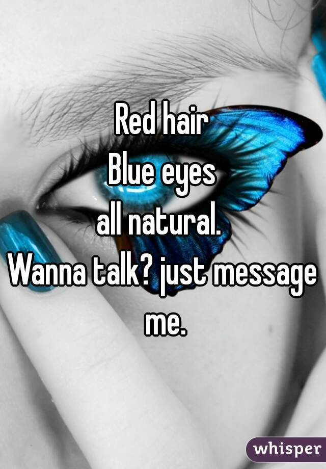 Red hair Blue eyes all natural.  Wanna talk? just message me.
