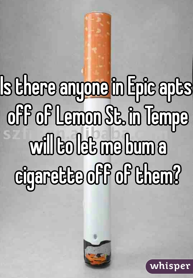 Is there anyone in Epic apts off of Lemon St. in Tempe will to let me bum a cigarette off of them?