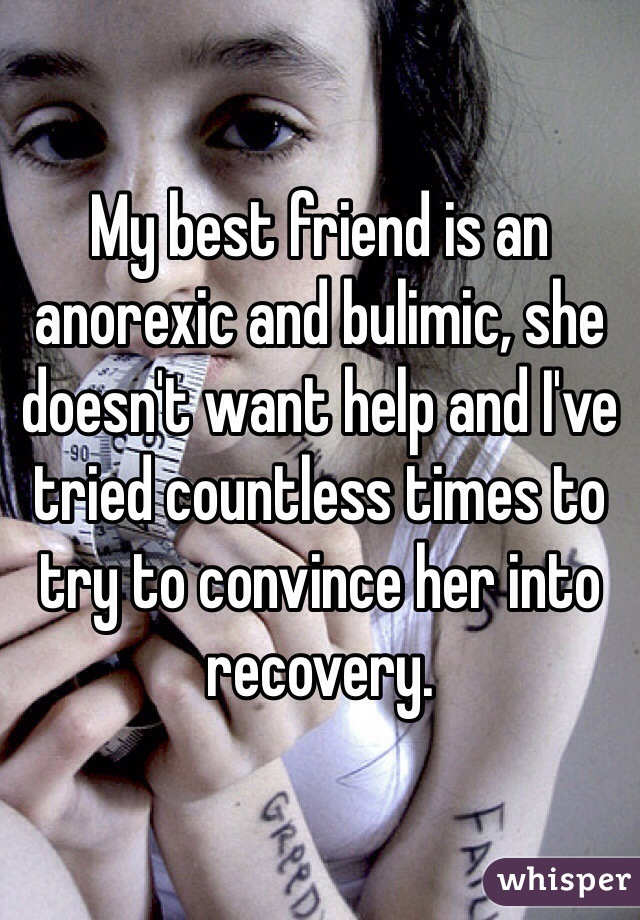 My best friend is an anorexic and bulimic, she doesn't want help and I've tried countless times to try to convince her into recovery.
