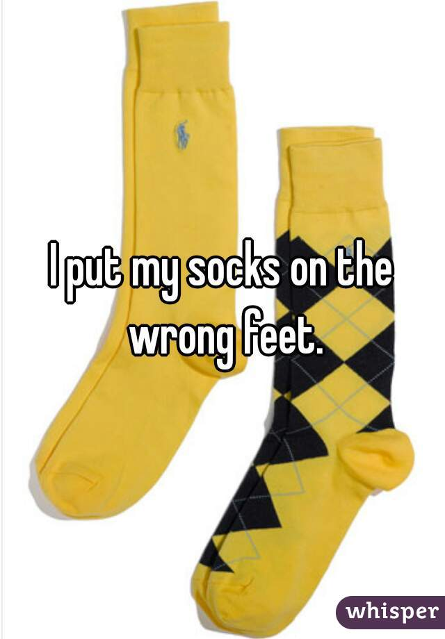 I put my socks on the wrong feet.