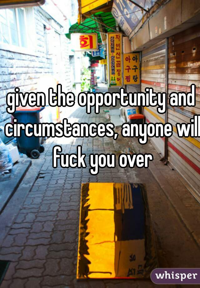 given the opportunity and circumstances, anyone will fuck you over