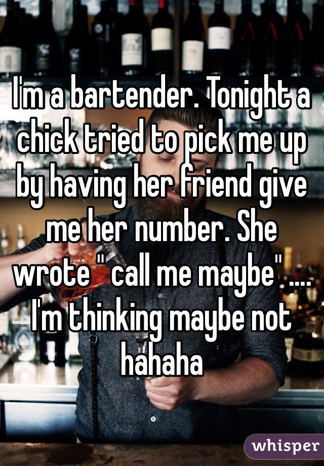 "I'm a bartender. Tonight a chick tried to pick me up by having her friend give me her number. She wrote "" call me maybe"" .... I'm thinking maybe not hahaha"