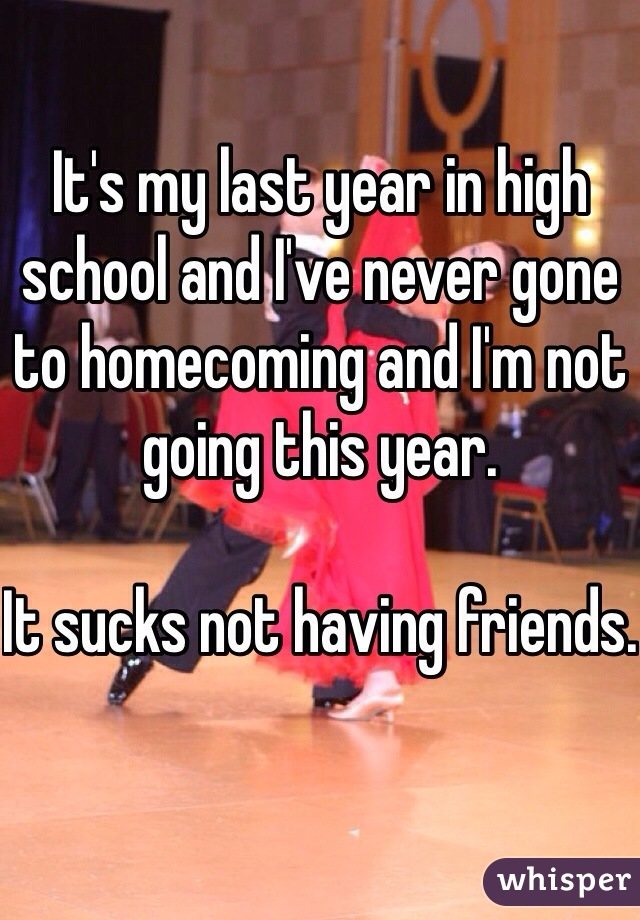 It's my last year in high school and I've never gone to homecoming and I'm not going this year.  It sucks not having friends.