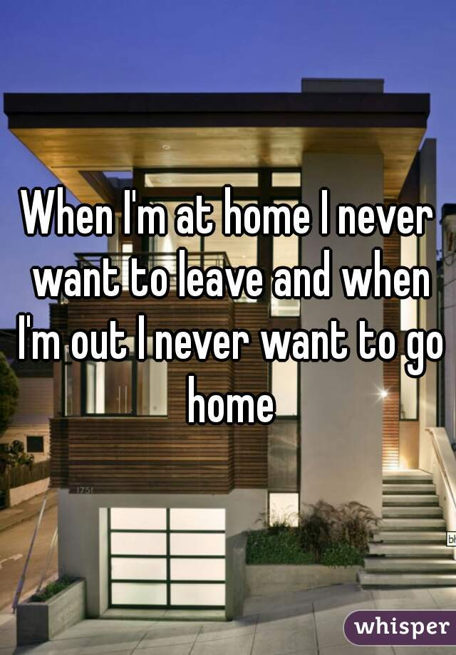 When I'm at home I never want to leave and when I'm out I never want to go home