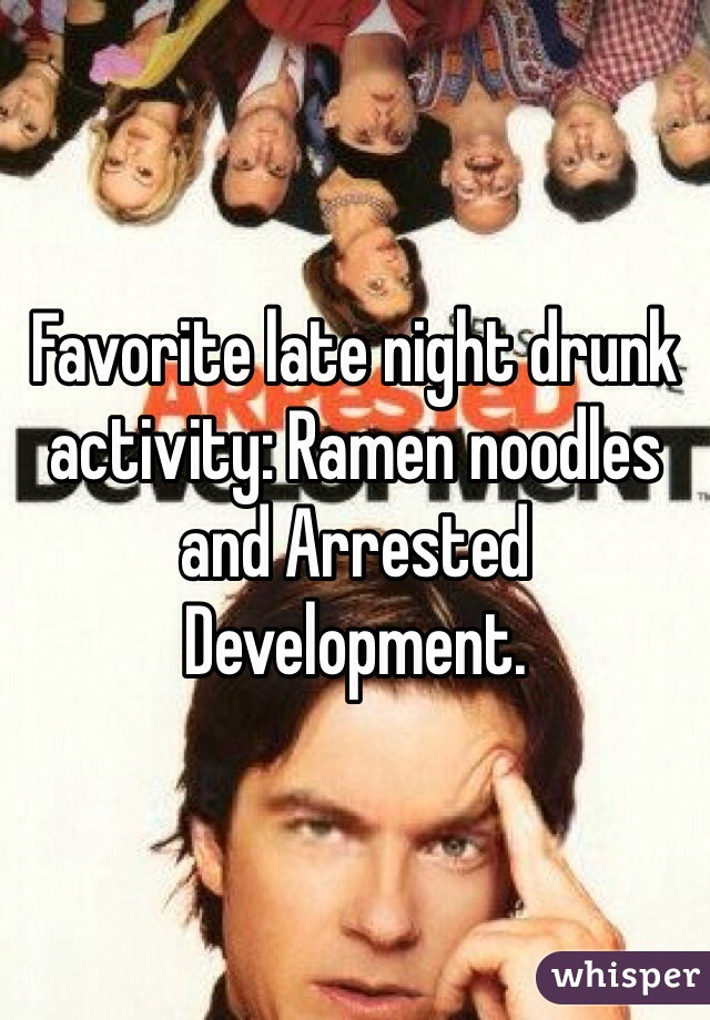 Favorite late night drunk activity: Ramen noodles and Arrested Development.