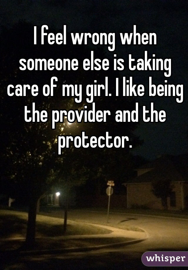I feel wrong when someone else is taking care of my girl. I like being the provider and the protector.