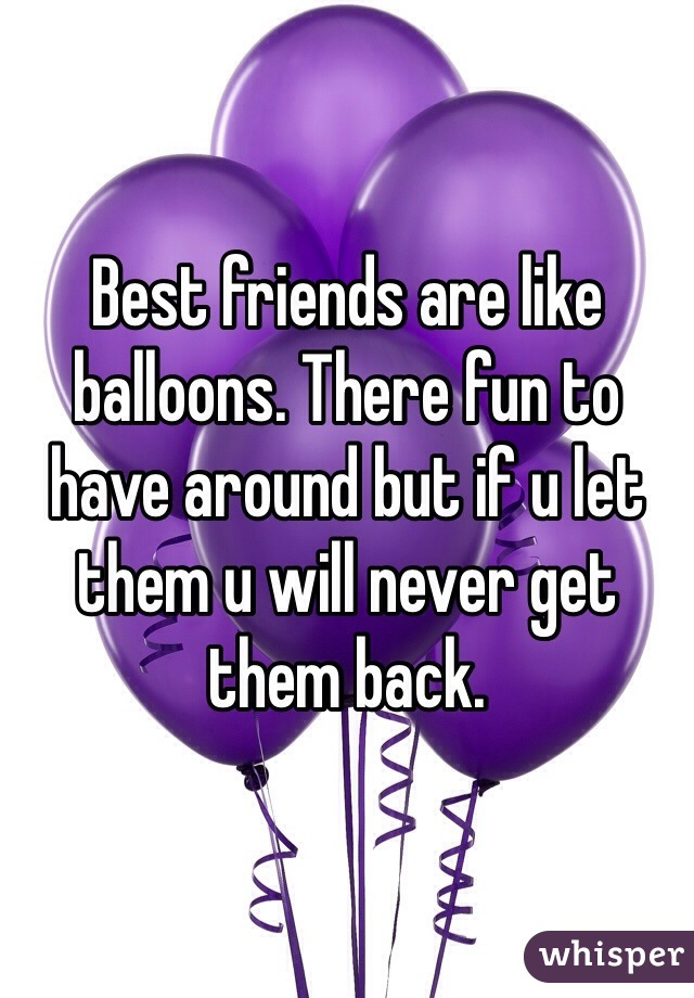 Best friends are like balloons. There fun to have around but if u let them u will never get them back.