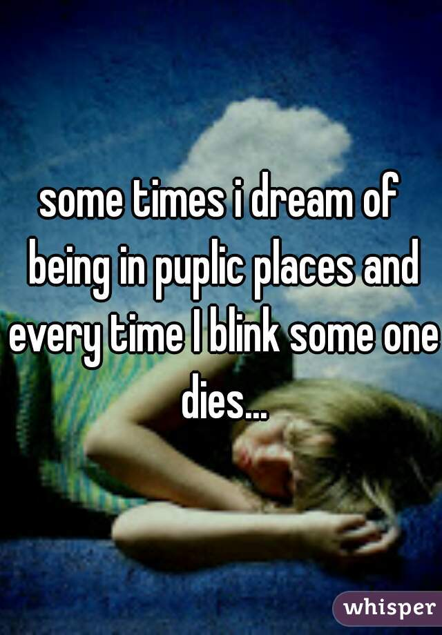 some times i dream of being in puplic places and every time I blink some one dies...